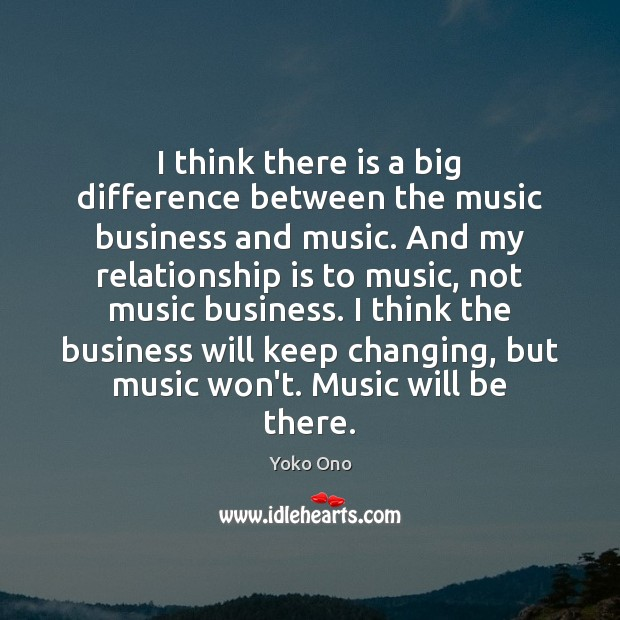 I think there is a big difference between the music business and Yoko Ono Picture Quote