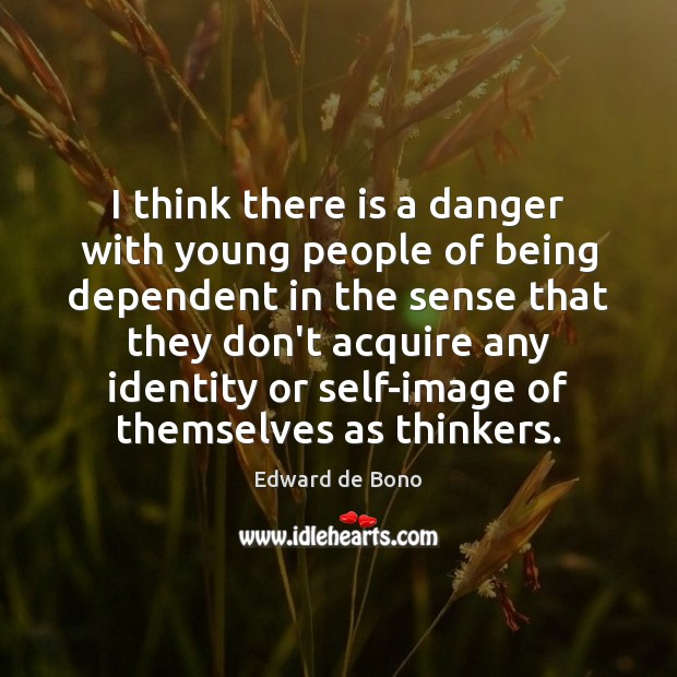 I think there is a danger with young people of being dependent Edward de Bono Picture Quote