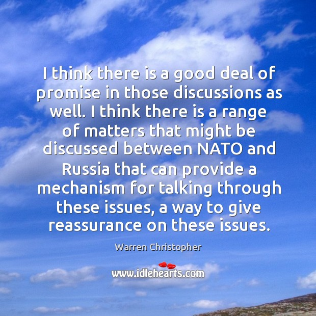 I think there is a good deal of promise in those discussions as well. Warren Christopher Picture Quote