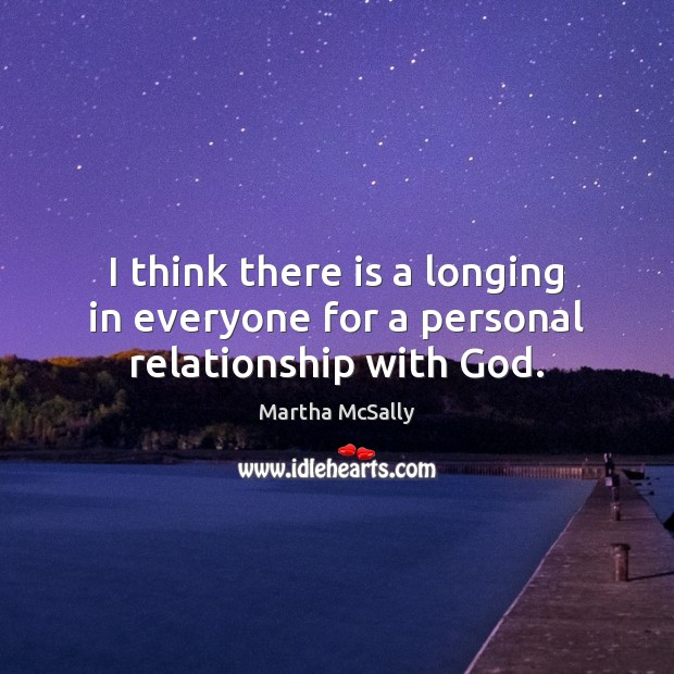 I think there is a longing in everyone for a personal relationship with God. Image