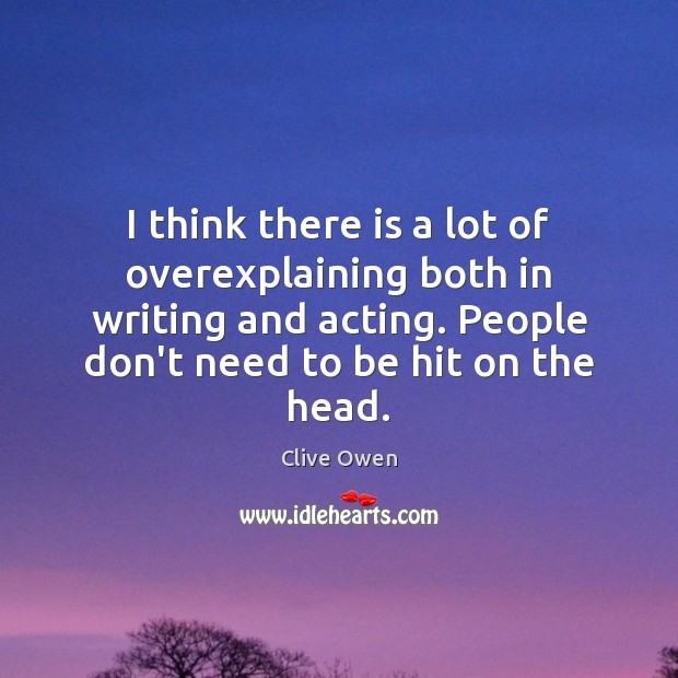 I think there is a lot of overexplaining both in writing and Clive Owen Picture Quote