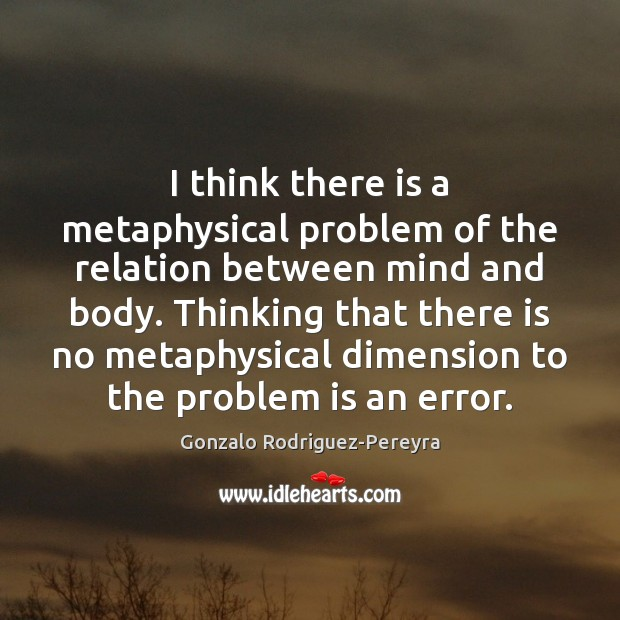 I think there is a metaphysical problem of the relation between mind Gonzalo Rodriguez-Pereyra Picture Quote