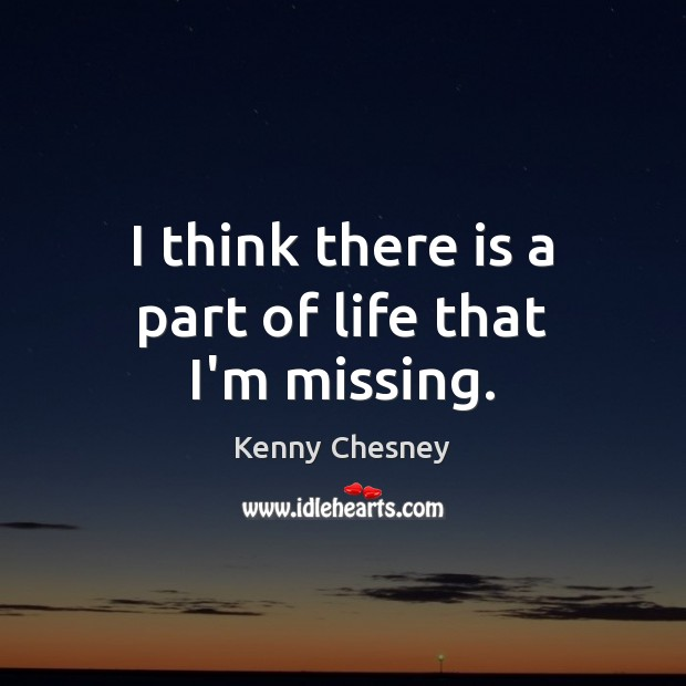 I think there is a part of life that I'm missing. Kenny Chesney Picture Quote
