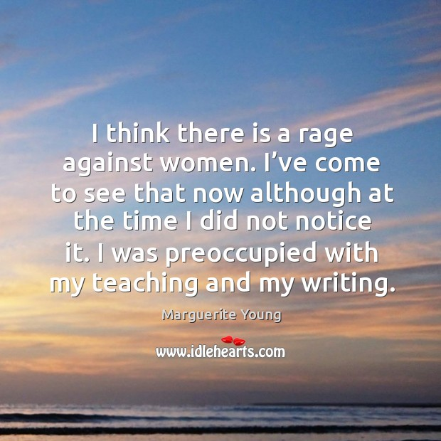 I think there is a rage against women. I've come to see that now although at the Image
