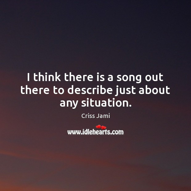 I think there is a song out there to describe just about any situation. Criss Jami Picture Quote