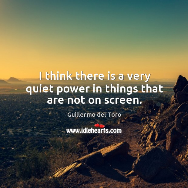 I think there is a very quiet power in things that are not on screen. Image