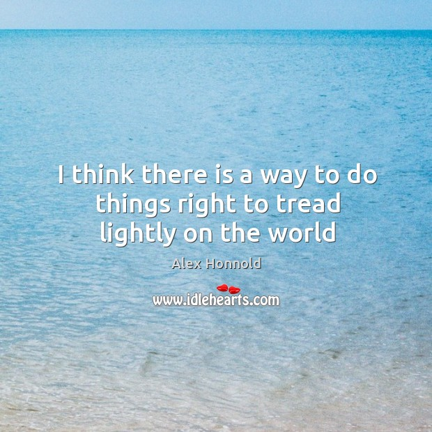 I think there is a way to do things right to tread lightly on the world Alex Honnold Picture Quote