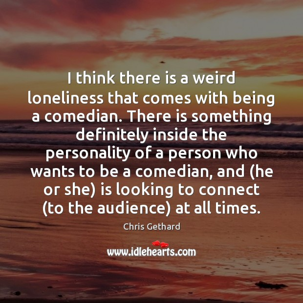 Chris Gethard Picture Quote image saying: I think there is a weird loneliness that comes with being a