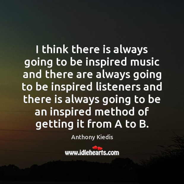 I think there is always going to be inspired music and there Anthony Kiedis Picture Quote