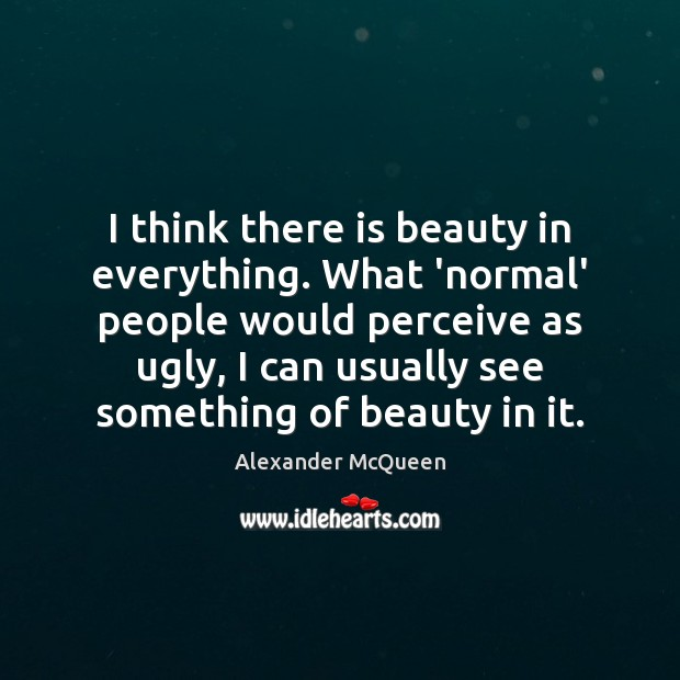 I think there is beauty in everything. What 'normal' people would perceive Image