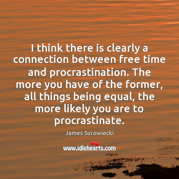 I think there is clearly a connection between free time and procrastination. James Surowiecki Picture Quote