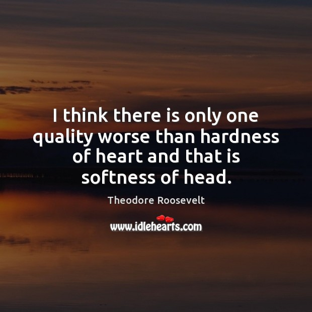 Image, I think there is only one quality worse than hardness of heart