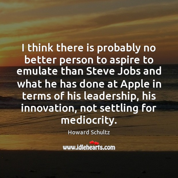 I think there is probably no better person to aspire to emulate Howard Schultz Picture Quote