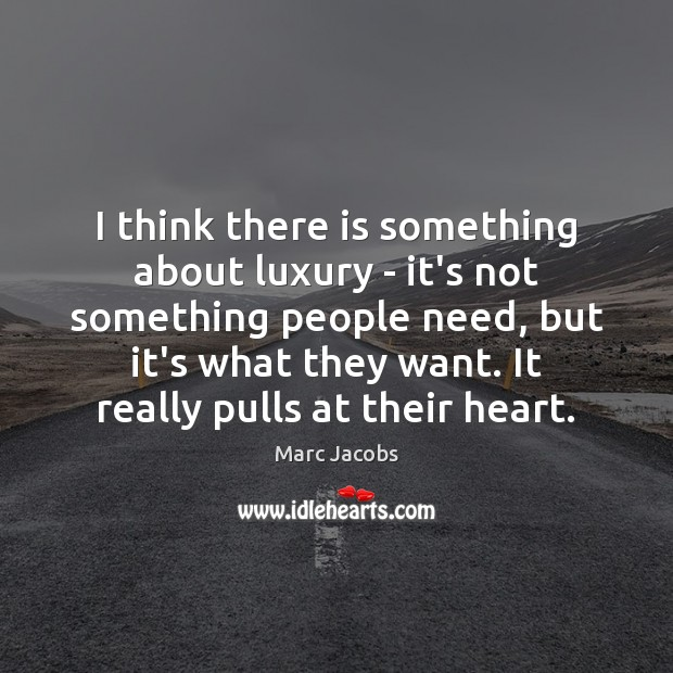 I think there is something about luxury – it's not something people Marc Jacobs Picture Quote