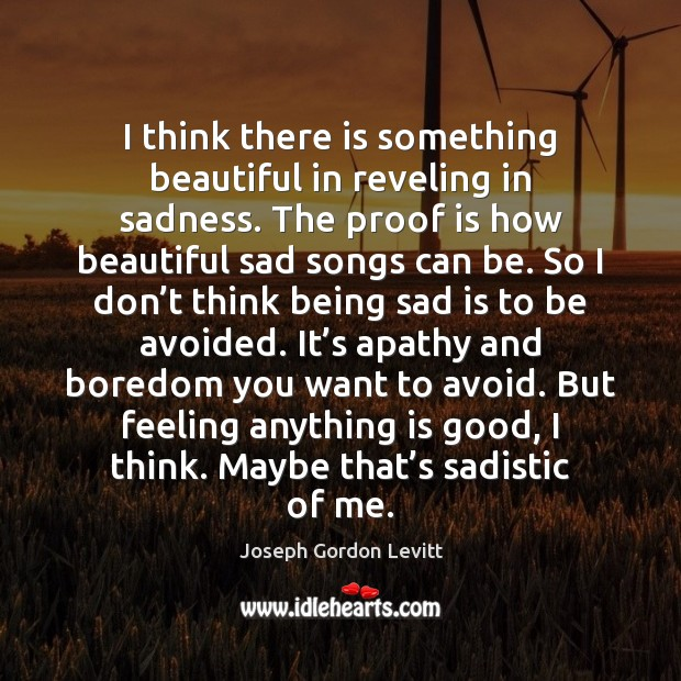 I think there is something beautiful in reveling in sadness. The proof Joseph Gordon Levitt Picture Quote