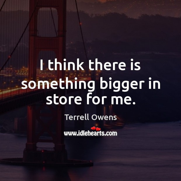 I think there is something bigger in store for me. Terrell Owens Picture Quote