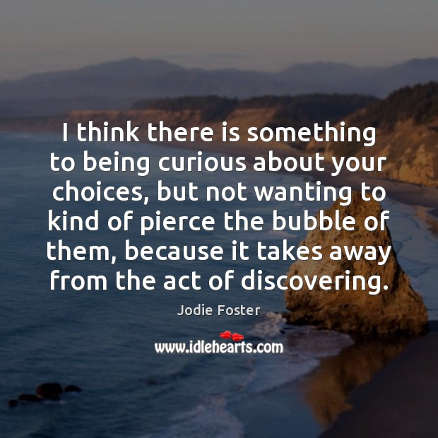 I think there is something to being curious about your choices, but Jodie Foster Picture Quote