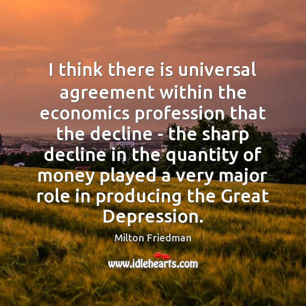 I think there is universal agreement within the economics profession that the Milton Friedman Picture Quote