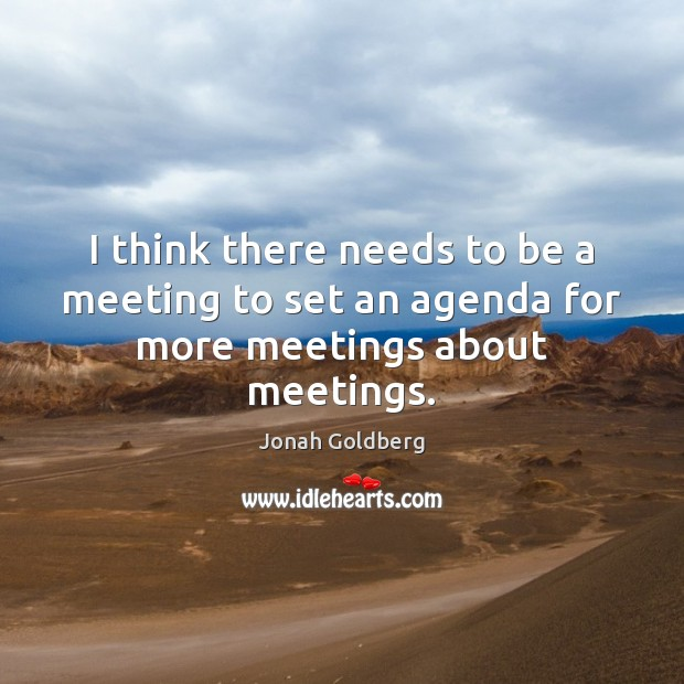 I think there needs to be a meeting to set an agenda for more meetings about meetings. Image