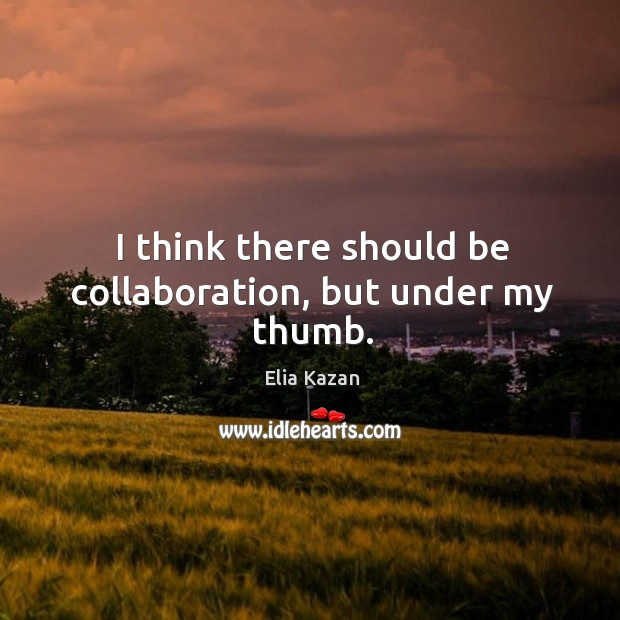I think there should be collaboration, but under my thumb. Elia Kazan Picture Quote