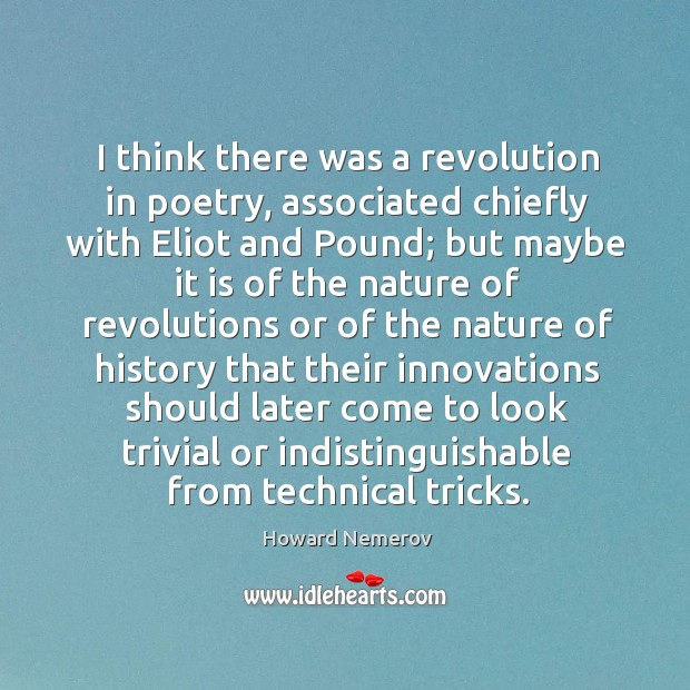 Image, I think there was a revolution in poetry, associated chiefly with eliot and pound;