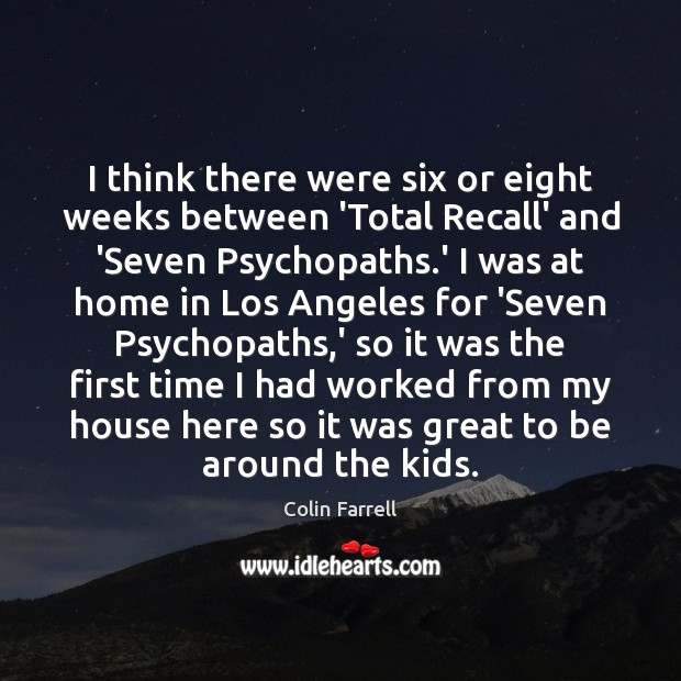 I think there were six or eight weeks between 'Total Recall' and Colin Farrell Picture Quote