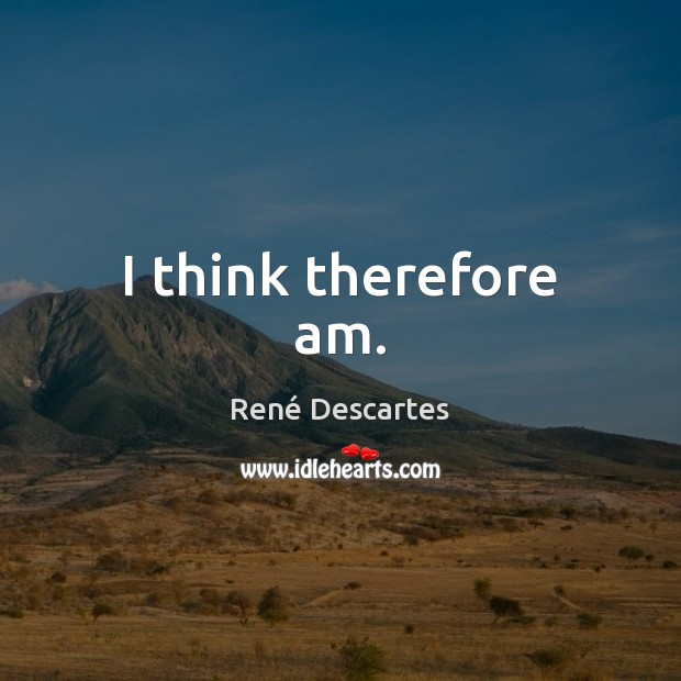 I think therefore am. René Descartes Picture Quote
