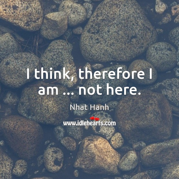 I think, therefore I am … not here. Image