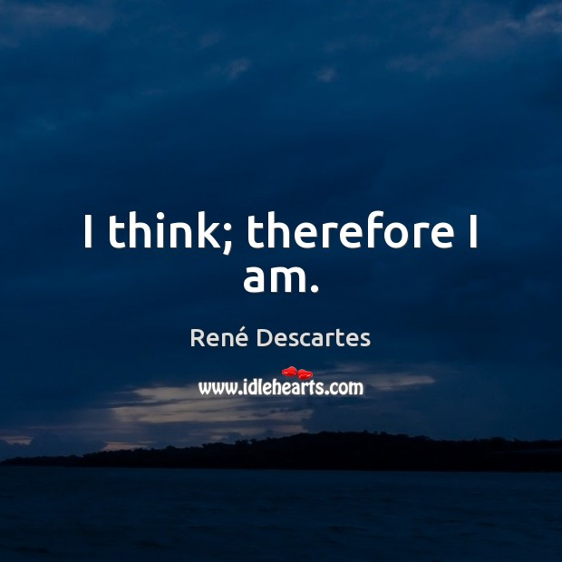 I think; therefore I am. René Descartes Picture Quote