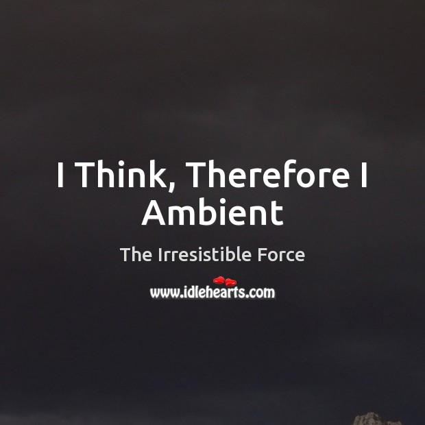 Image, I Think, Therefore I Ambient