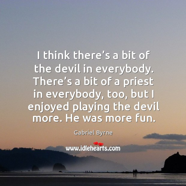 I think there's a bit of the devil in everybody. There's a bit of a priest in everybody, too Gabriel Byrne Picture Quote