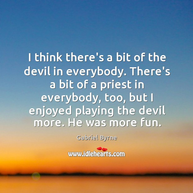I think there's a bit of the devil in everybody. There's a Gabriel Byrne Picture Quote