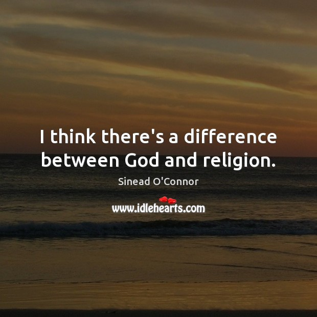 I think there's a difference between God and religion. Sinead O'Connor Picture Quote