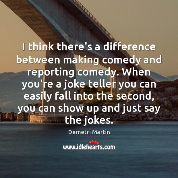 I think there's a difference between making comedy and reporting comedy. When Demetri Martin Picture Quote