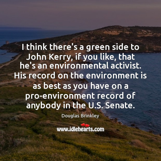 Image, I think there's a green side to John Kerry, if you like,