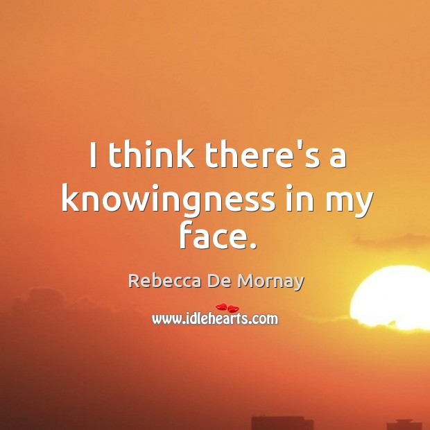I think there's a knowingness in my face. Rebecca De Mornay Picture Quote