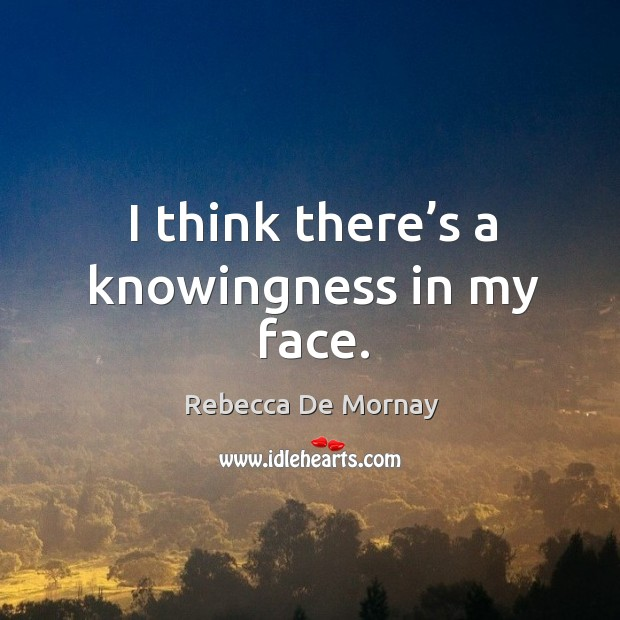 I think there's a knowingness in my face. Image