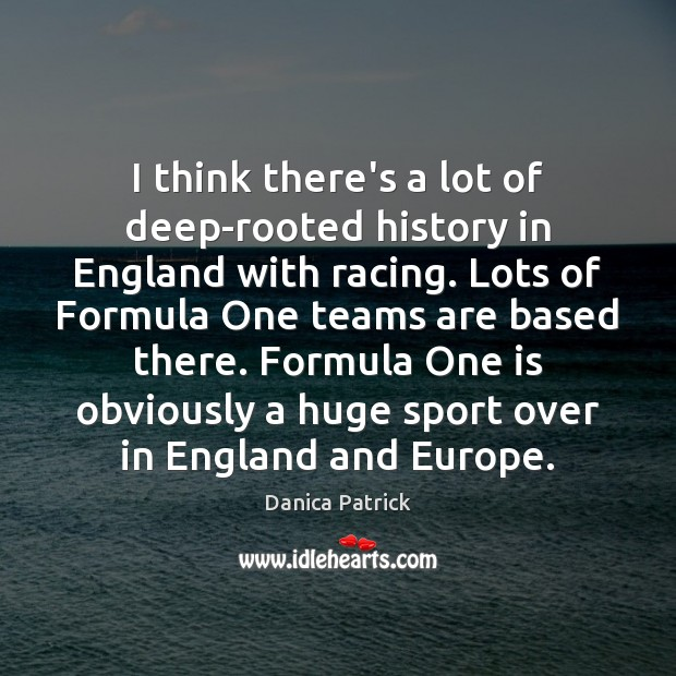 I think there's a lot of deep-rooted history in England with racing. Danica Patrick Picture Quote