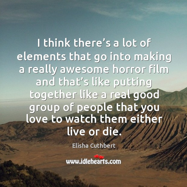 I think there's a lot of elements that go into making a really awesome horror film and. Elisha Cuthbert Picture Quote