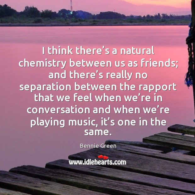 Image, I think there's a natural chemistry between us as friends; and there's really no separation