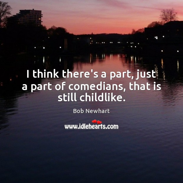 I think there's a part, just a part of comedians, that is still childlike. Bob Newhart Picture Quote
