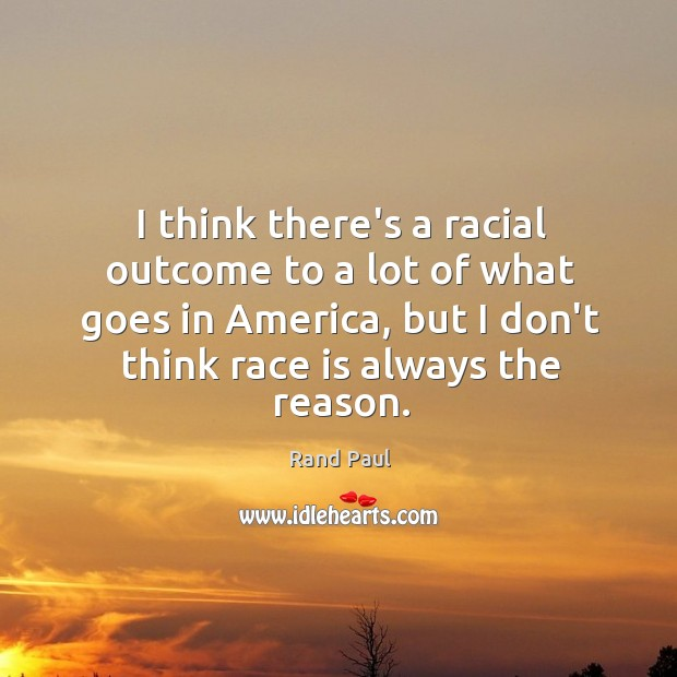 I think there's a racial outcome to a lot of what goes Image