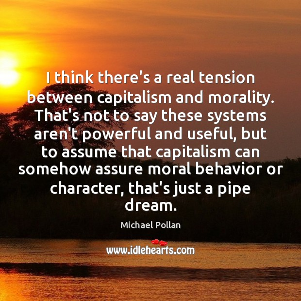 I think there's a real tension between capitalism and morality. That's not Michael Pollan Picture Quote