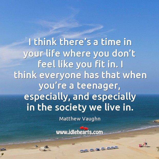 I think there's a time in your life where you don't feel like you fit in. Matthew Vaughn Picture Quote