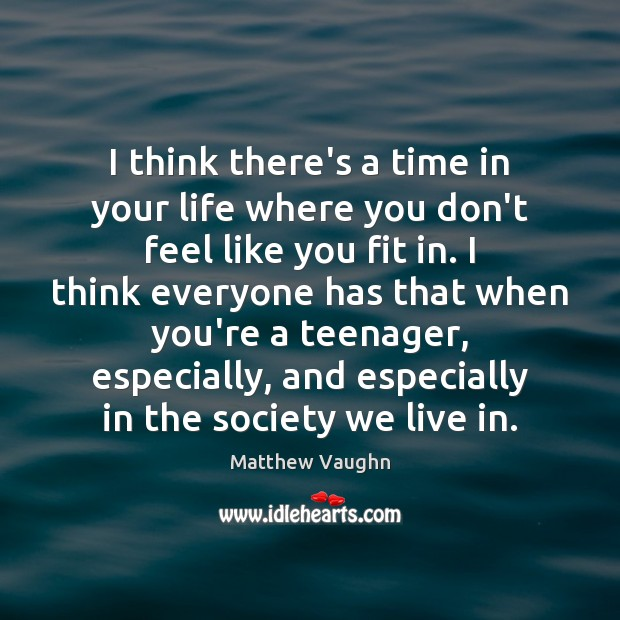 I think there's a time in your life where you don't feel Matthew Vaughn Picture Quote