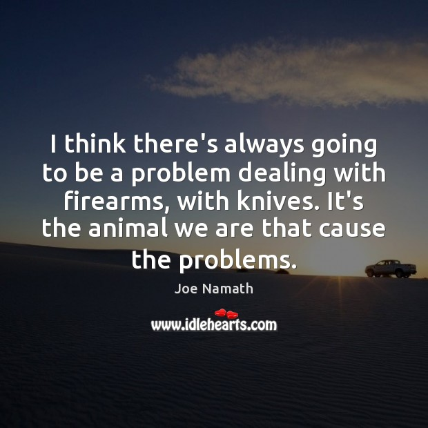 I think there's always going to be a problem dealing with firearms, Joe Namath Picture Quote