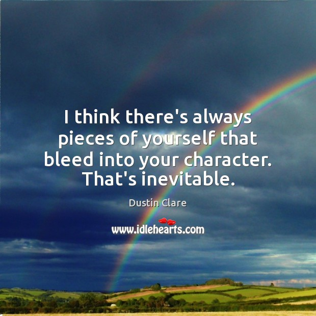 I think there's always pieces of yourself that bleed into your character. Dustin Clare Picture Quote
