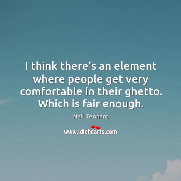 I think there's an element where people get very comfortable in their ghetto. Which is fair enough. Image
