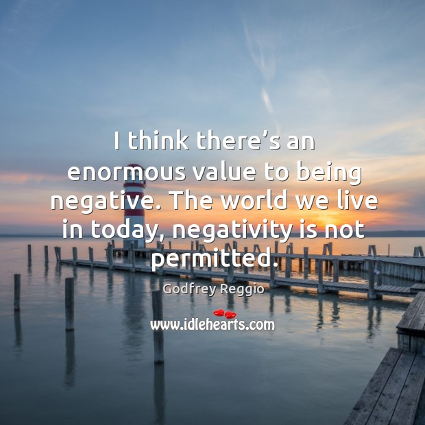 I think there's an enormous value to being negative. The world we live in today, negativity is not permitted. Image