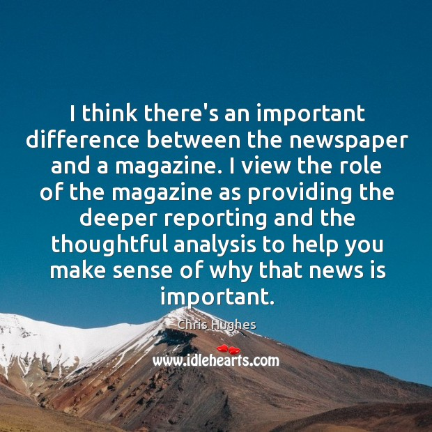 I think there's an important difference between the newspaper and a magazine. Chris Hughes Picture Quote